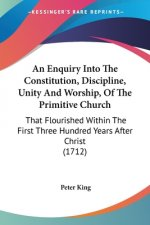 An Enquiry Into The Constitution, Discipline, Unity And Worship, Of The Primitive Church: That Flourished Within The First Three Hundred Years After C
