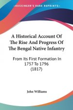A Historical Account Of The Rise And Progress Of The Bengal Native Infantry: From Its First Formation In 1757 To 1796 (1817)