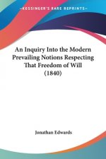 An Inquiry Into The Modern Prevailing Notions Respecting That Freedom Of Will (1840)