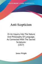 Anti-Scepticism: Or An Inquiry Into The Nature And Philosophy Of Language, As Connected With The Sacred Scriptures (1827)