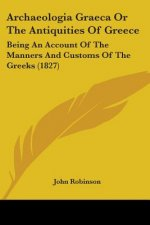 Archaeologia Graeca Or The Antiquities Of Greece: Being An Account Of The Manners And Customs Of The Greeks (1827)