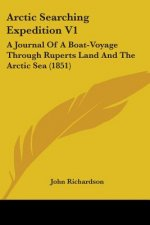 Arctic Searching Expedition V1: A Journal Of A Boat-Voyage Through Ruperts Land And The Arctic Sea (1851)