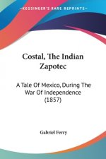 Costal, The Indian Zapotec: A Tale Of Mexico, During The War Of Independence (1857)