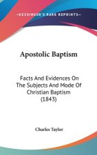 Apostolic Baptism: Facts And Evidences On The Subjects And Mode Of Christian Baptism (1843)