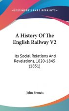 A History Of The English Railway V2: Its Social Relations And Revelations, 1820-1845 (1851)