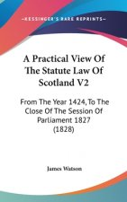 A Practical View Of The Statute Law Of Scotland V2: From The Year 1424, To The Close Of The Session Of Parliament 1827 (1828)