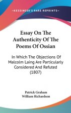Essay On The Authenticity Of The Poems Of Ossian: In Which The Objections Of Malcolm Laing Are Particularly Considered And Refuted (1807)