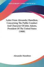 Letter From Alexander Hamilton, Concerning The Public Conduct And Character Of John Adams, President Of The United States (1800)