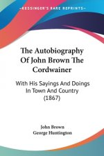 Autobiography Of John Brown The Cordwainer