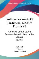 Posthumous Works Of Frederic II, King Of Prussia V6