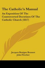 The Catholic's Manual: An Exposition Of The Controverted Doctrines Of The Catholic Church (1817)