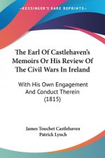 The Earl Of Castlehaven's Memoirs Or His Review Of The Civil Wars In Ireland: With His Own Engagement And Conduct Therein (1815)