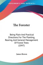 The Forester: Being Plain And Practical Directions For The Planting, Rearing, And General Management Of Forest Trees (1847)