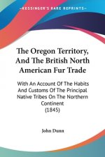 The Oregon Territory, And The British North American Fur Trade: With An Account Of The Habits And Customs Of The Principal Native Tribes On The Northe