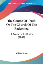 The Course Of Truth Or The Church Of The Redeemed: A Poem, In Six Books (1841)