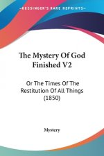 The Mystery Of God Finished V2: Or The Times Of The Restitution Of All Things (1850)