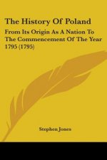 The History Of Poland: From Its Origin As A Nation To The Commencement Of The Year 1795 (1795)