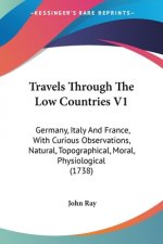 Travels Through The Low Countries V1: Germany, Italy And France, With Curious Observations, Natural, Topographical, Moral, Physiological (1738)