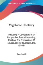 Vegetable Cookery: Including A Complete Set Of Recipes For Pastry, Preserving, Pickling, The Preparation Of Sauces, Soups, Beverages, Etc. (1866)