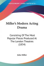 Miller's Modern Acting Drama: Consisting Of The Most Popular Pieces Produced At The London Theatres (1834)