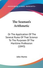 The Seaman's Arithmetic: Or The Application Of The Several Rules Of That Science To The Purposes Of The Maritime Profession (1843)