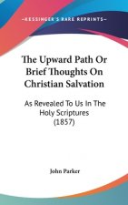 The Upward Path Or Brief Thoughts On Christian Salvation: As Revealed To Us In The Holy Scriptures (1857)