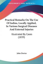 Practical Remarks On The Use Of Iodine, Locally Applied, In Various Surgical Diseases And External Injuries