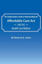 Simple Reader's Guide to Understanding the Affordable Care ACT (ACA) Health Care Reform