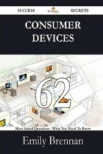 Consumer Devices 62 Success Secrets - 62 Most Asked Questions on Consumer Devices - What You Need to Know