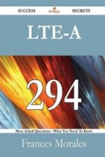 Lte-A 294 Success Secrets - 294 Most Asked Questions on Lte-A - What You Need to Know