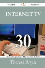 Internet TV 30 Success Secrets - 30 Most Asked Questions on Internet TV - What You Need to Know