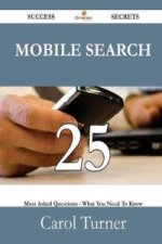Mobile Search 25 Success Secrets - 25 Most Asked Questions on Mobile Search - What You Need to Know