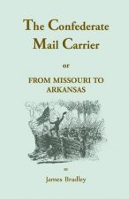 The Confederate Mail Carrier, or From Missouri to Arkansas through Mississippi, Alabama, Georgia, and Tennessee. Being an Account of the Battles, Marc