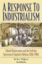 Response to Industrialism: Liberal Businessmen and the Evolving Spectrum of Capitalist Reform