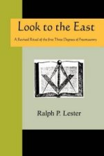 Look to the East - A Revised Ritual of the First Three Degrees of Freemasonry