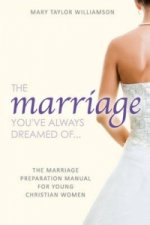 Marriage You've Always Dreamed Of... - The Marriage Preparation Manual for Young Christian Women
