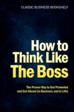 How to Think Like the Boss - The Proven Way to Get Promoted & Get Ahead (in Business...and in Life)