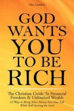 God Wants You to Be Rich - The Christian Guide to Financial Freedom & Unlimited Wealth (12 Steps to Bring More Money Into Your Life While Still Servin