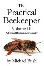 Practical Beekeeper Volume III Advanced Beekeeping Naturally