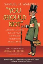 You Should Not. a Book for Lawyers, Old and Young, Containing the Elements of Legal Ethics