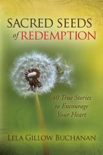 Sacred Seeds of Redemption: 40 True Stories to Encourage Your Heart