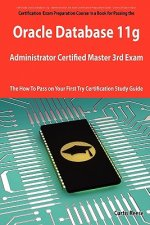 Oracle Database 11g Administrator Certified Master Third Exam Preparation Course in a Book for Passing the 11g Ocm Exam - The How to Pass on Your Firs