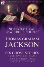 Collected Supernatural and Weird Fiction of Thomas Graham Jackson-Six Ghost Stories-Two Novelettes and Four Shorter Tales to Chill the Blood