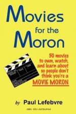 Movies for the Moron - 50 Movies to Own, Watch, and Learn About So People Don't Think You're a Movie Moron
