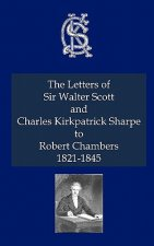 Letters of Sir Walter Scott and Charles Kirkpatrick Sharpe to Robert Chambers 1821-1845