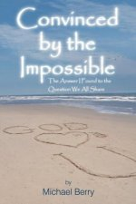 Convinced by the Impossible: The Answer I Found to the Question We All Share