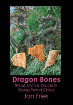 Dragon Bones - Ritual, Myth and Oracle in Shang Period China