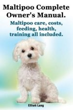Maltipoo Complete Owner's Manual. Maltipoos Facts and Information. Maltipoo Care, Costs, Feeding, Health, Training All Included.