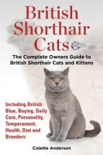 British Shorthair Cats, the Complete Owners Guide to British Shorthair Cats and Kittens Including British Blue, Buying, Daily Care, Personality, Tempe