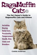 Ragamuffin Cats, the Pet Owners Guide to Ragamuffin Cats and Kittens Including Buying, Daily Care, Personality, Temperament, Health, Diet, Clubs and B